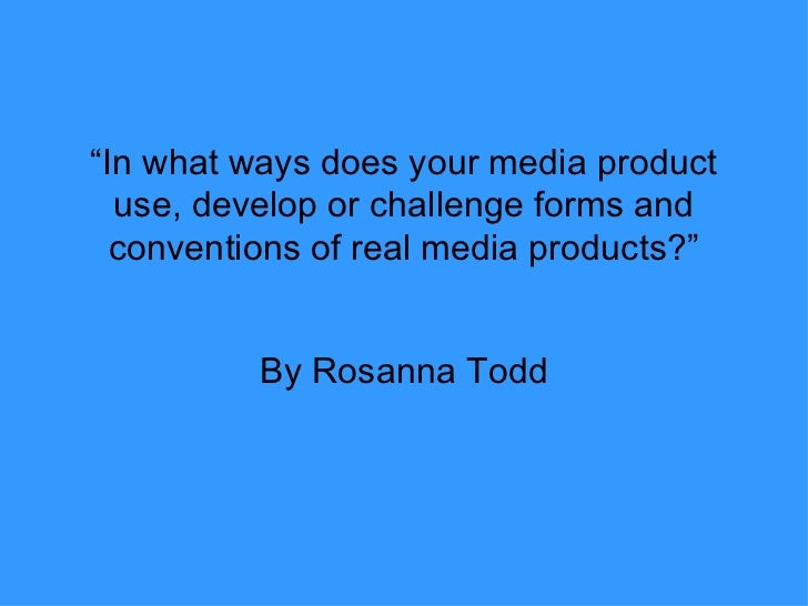 """"""" In what ways does your media product use, develop or challenge forms and conventions of real media products?"""" By Rosanna..."""