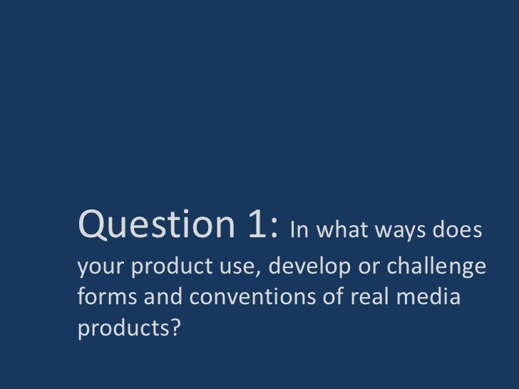 Question 1: In what ways doesyour product use, develop or challengeforms and conventions of real mediaproducts?