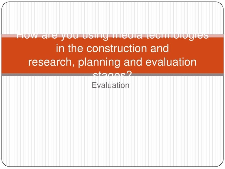 How are you using media technologies       in the construction and  research, planning and evaluation               stages...