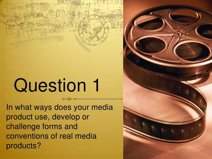 Question 1In what ways does your mediaproduct use, develop orchallenge forms andconventions of real mediaproducts?