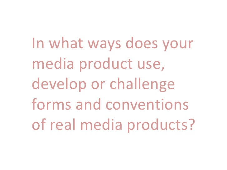 In what ways does yourmedia product use,develop or challengeforms and conventionsof real media products?