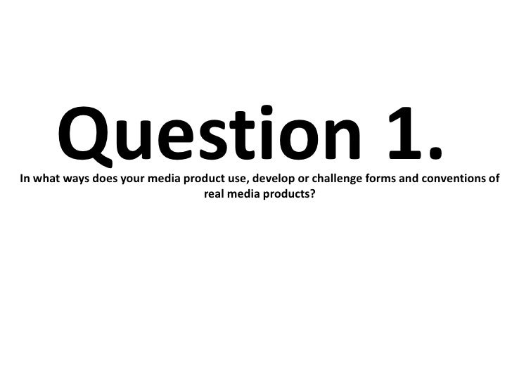 Question 1.In what ways does your media product use, develop or challenge forms and conventions of                        ...