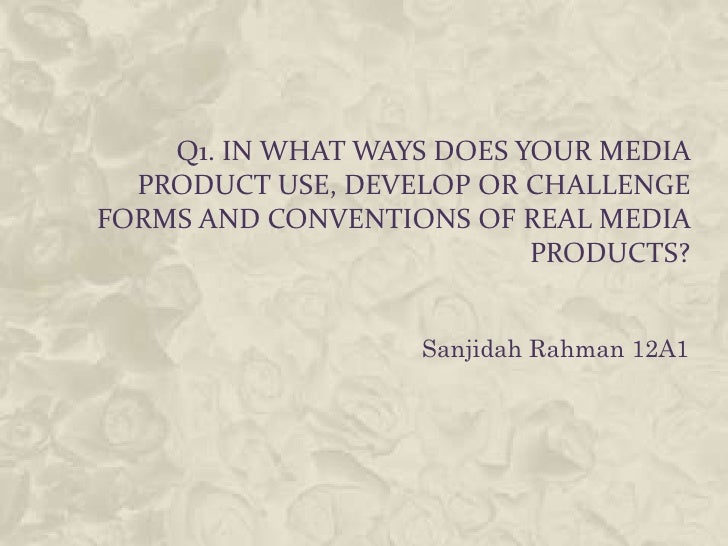 Q1. IN WHAT WAYS DOES YOUR MEDIA  PRODUCT USE, DEVELOP OR CHALLENGEFORMS AND CONVENTIONS OF REAL MEDIA                    ...