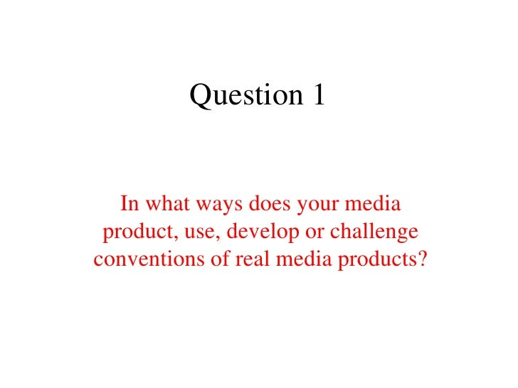 Question 1   In what ways does your media product, use, develop or challengeconventions of real media products?