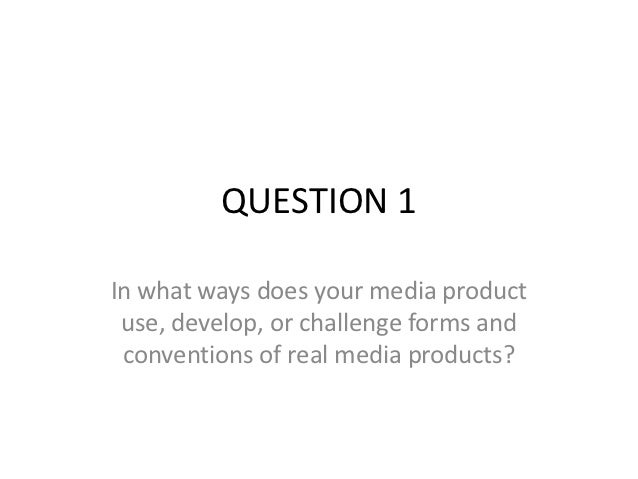 QUESTION 1In what ways does your media product use, develop, or challenge forms and conventions of real media products?