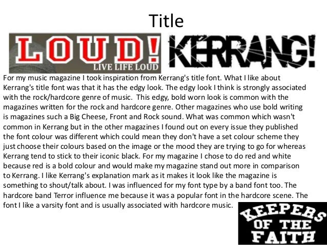 TitleFor my music magazine I took inspiration from Kerrangs title font. What I like aboutKerrangs title font was that it h...