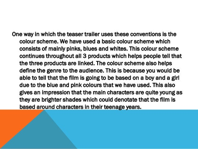 Another way in which the teaser trailer uses these conventions is the introduction of   the main characters. This is becau...