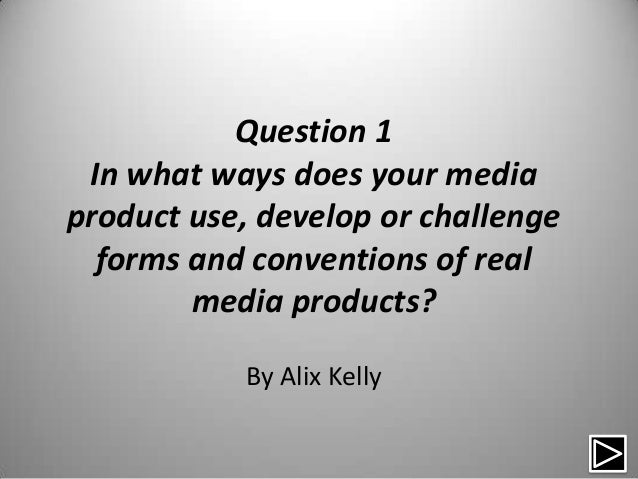 Question 1 In what ways does your mediaproduct use, develop or challenge  forms and conventions of real        media produ...