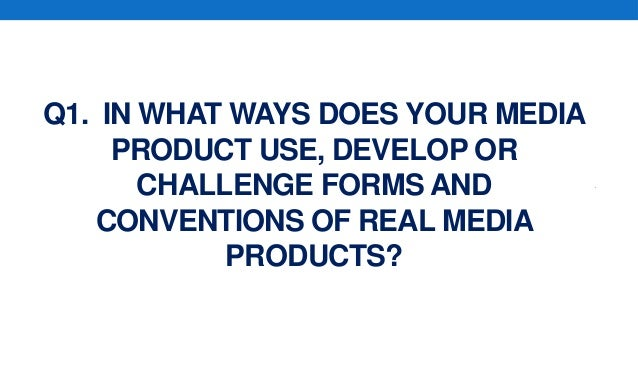 Q1. IN WHAT WAYS DOES YOUR MEDIAPRODUCT USE, DEVELOP ORCHALLENGE FORMS ANDCONVENTIONS OF REAL MEDIAPRODUCTS?