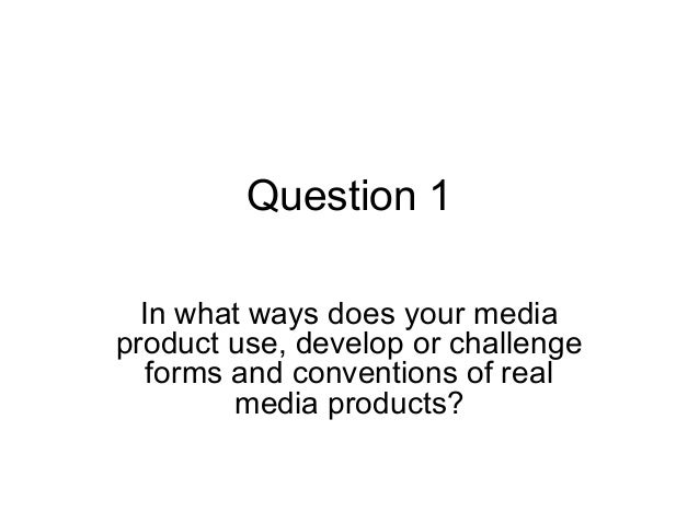 Question 1In what ways does your mediaproduct use, develop or challengeforms and conventions of realmedia products?