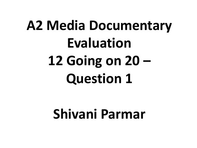 A2 Media Documentary Evaluation 12 Going on 20 – Question 1 Shivani Parmar