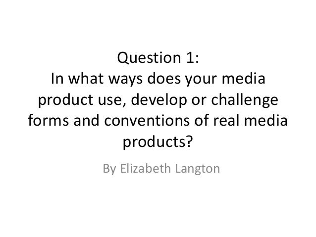 Question 1: In what ways does your media product use, develop or challenge forms and conventions of real media products? B...