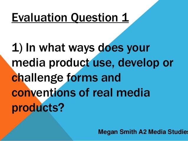 Evaluation Question 1 1) In what ways does your media product use, develop or challenge forms and conventions of real medi...