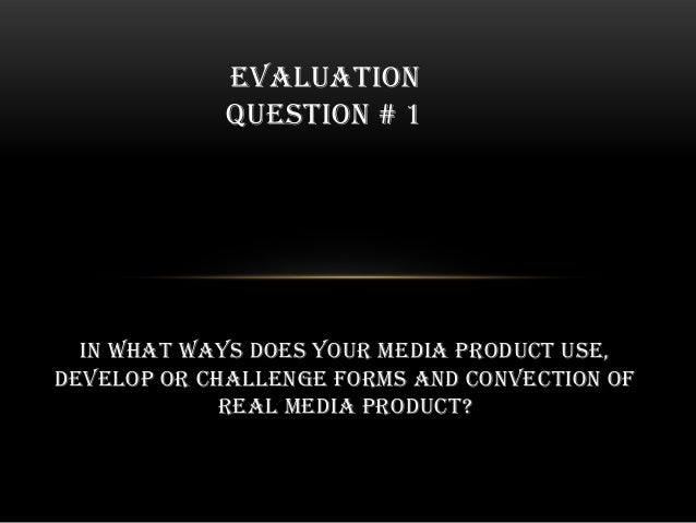 in what ways does your media product use, develop or challenge forms and convection of real media product? EVALUATION QUES...