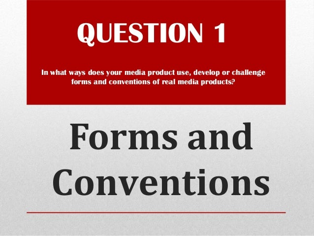 Forms and Conventions QUESTION 1 In what ways does your media product use, develop or challenge forms and conventions of r...