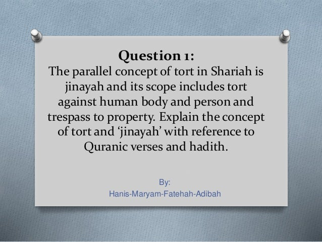Question 1: The parallel concept of tort in Shariah is jinayah and its scope includes tort against human body and person a...