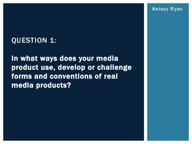 Kelsey Ryan QUESTION 1: In what ways does your media product use, develop or challenge forms and conventions of real media...