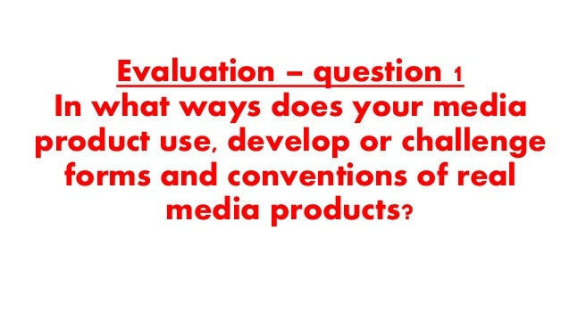 Evaluation – question 1 In what ways does your media product use, develop or challenge forms and conventions of real media...