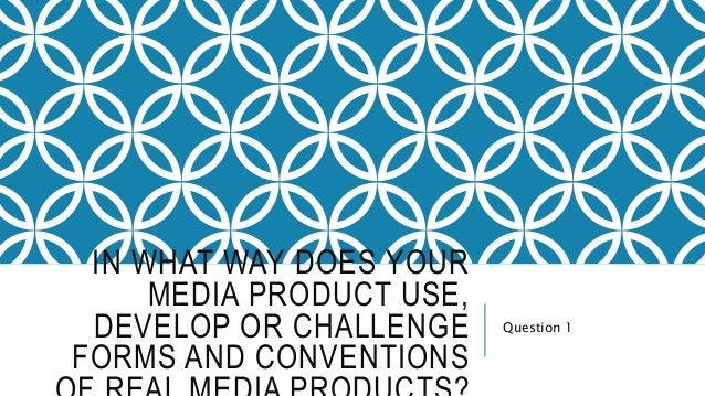 IN WHAT WAY DOES YOUR MEDIA PRODUCT USE, DEVELOP OR CHALLENGE FORMS AND CONVENTIONS Question 1