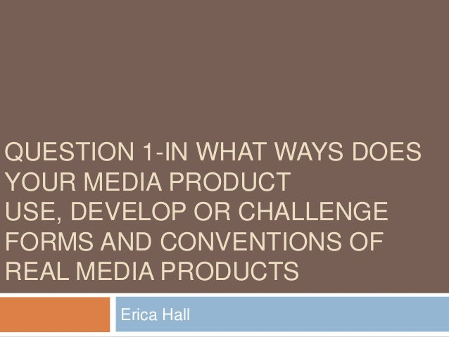 QUESTION 1-IN WHAT WAYS DOESYOUR MEDIA PRODUCTUSE, DEVELOP OR CHALLENGEFORMS AND CONVENTIONS OFREAL MEDIA PRODUCTS       E...