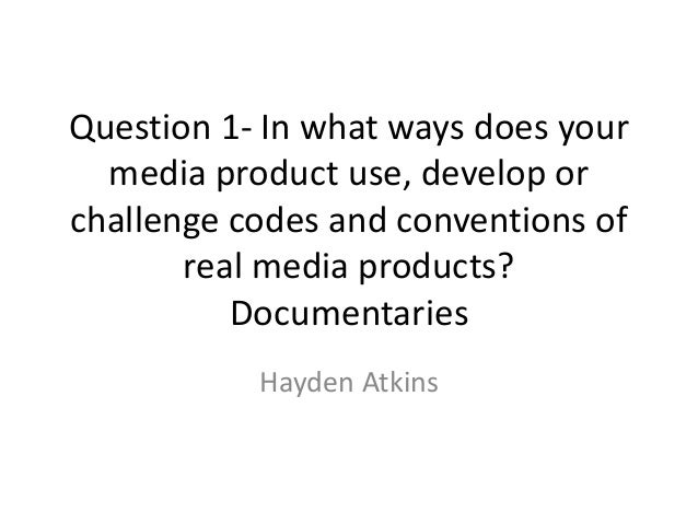 Question 1- In what ways does your  media product use, develop orchallenge codes and conventions of       real media produ...