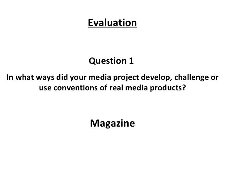 Question 1  In what ways did your media project develop, challenge or use conventions of real media products? Magazine Eva...
