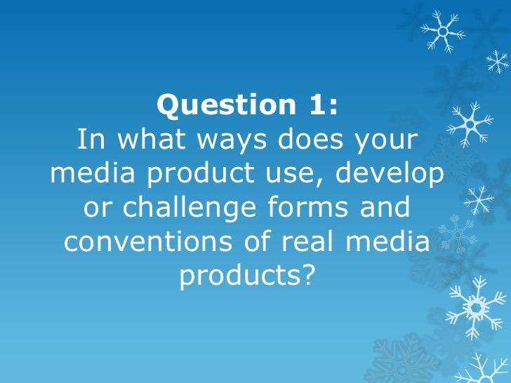 Question 1:  In what ways does yourmedia product use, develop   or challenge forms and conventions of real media          ...