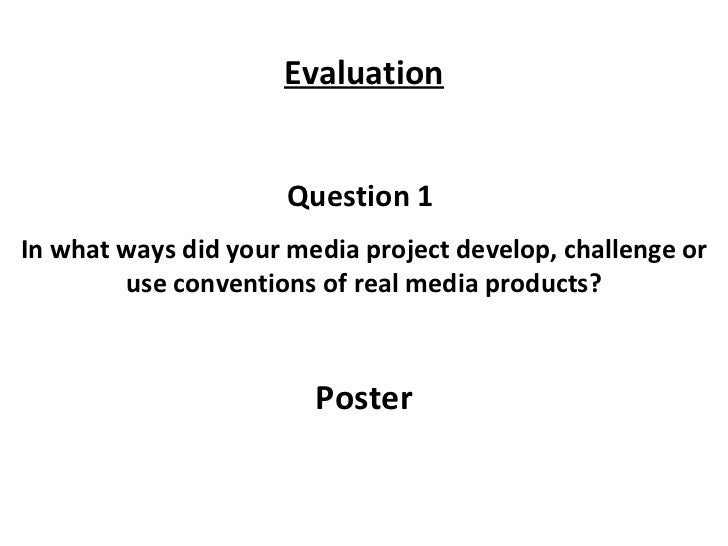 Question 1  In what ways did your media project develop, challenge or use conventions of real media products? Poster Evalu...