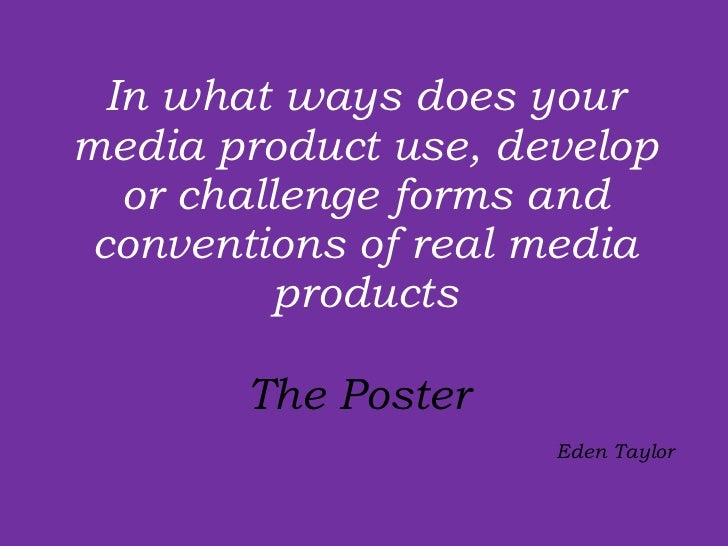 In what ways does your media product use, develop or challenge forms and conventions of real media products The Poster    ...