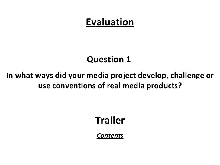 Question 1  In what ways did your media project develop, challenge or use conventions of real media products? Trailer Eval...