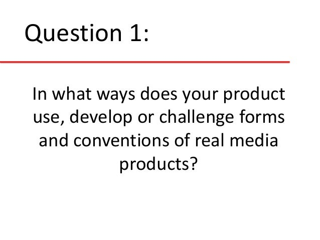 Question 1: In what ways does your product use, develop or challenge forms and conventions of real media products?