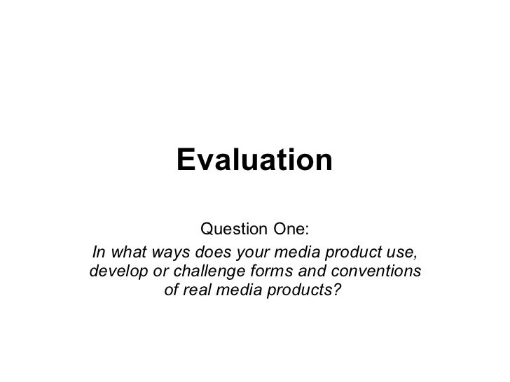Evaluation Question One: In what ways does your media product use, develop or challenge forms and conventions of real medi...