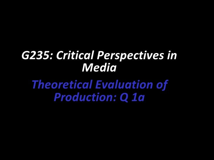G235: Critical Perspectives in            Media Theoretical Evaluation of     Production: Q 1a