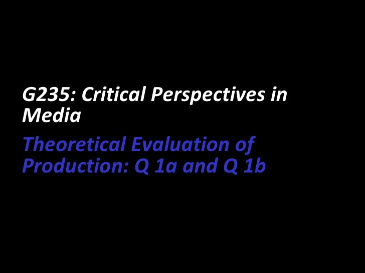 G235: Critical Perspectives inMediaTheoretical Evaluation ofProduction: Q 1a and Q 1b