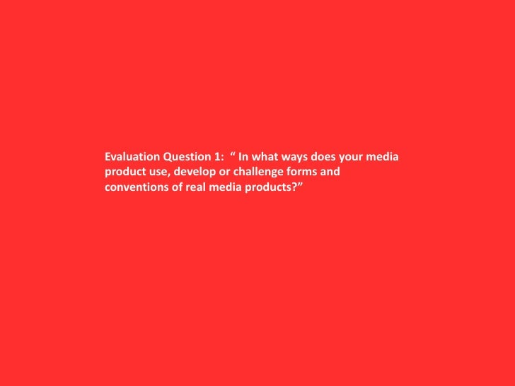 "Evaluation Question 1:  "" In what ways does your media product use, develop or challenge forms and conventions of real med..."