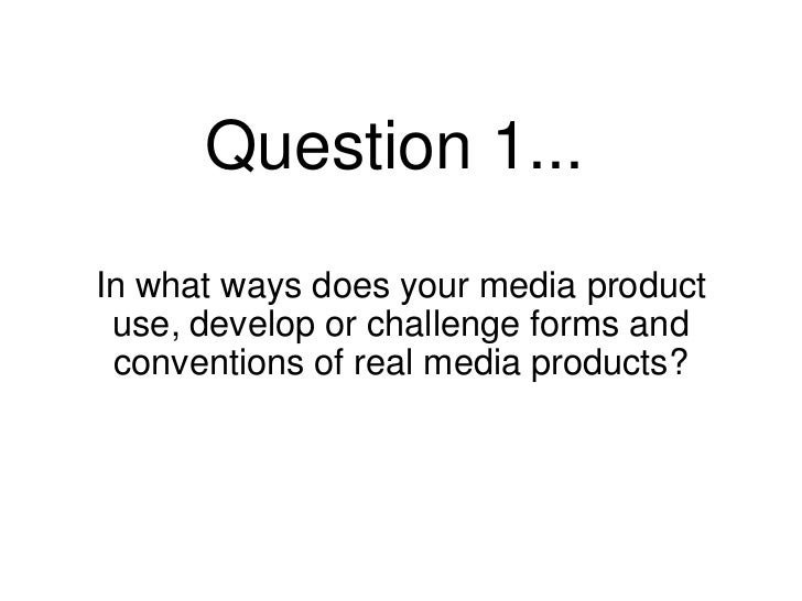 Question 1...In what ways does your media product use, develop or challenge forms and conventions of real media products?