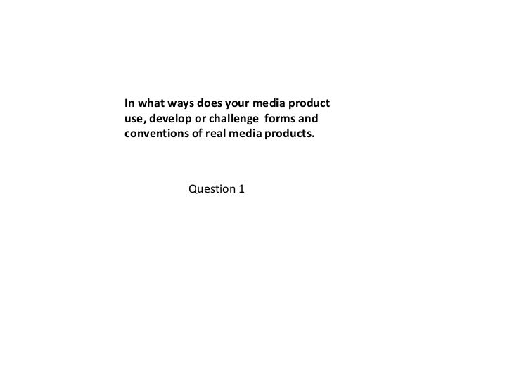 In what ways does your media productuse, develop or challenge forms andconventions of real media products.           Quest...