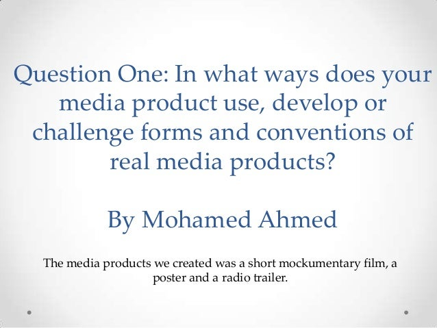 Question One: In what ways does your media product use, develop or challenge forms and conventions of real media products?...