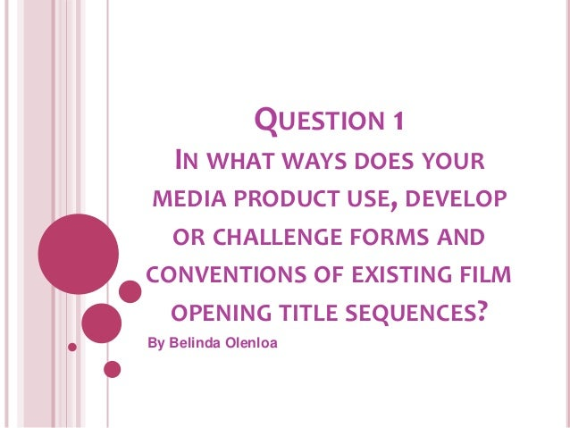QUESTION 1 IN WHAT WAYS DOES YOUR MEDIA PRODUCT USE, DEVELOP OR CHALLENGE FORMS AND CONVENTIONS OF EXISTING FILM OPENING T...