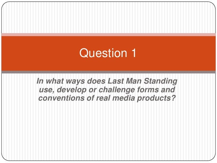 Question 1In what ways does Last Man Standing use, develop or challenge forms and conventions of real media products?