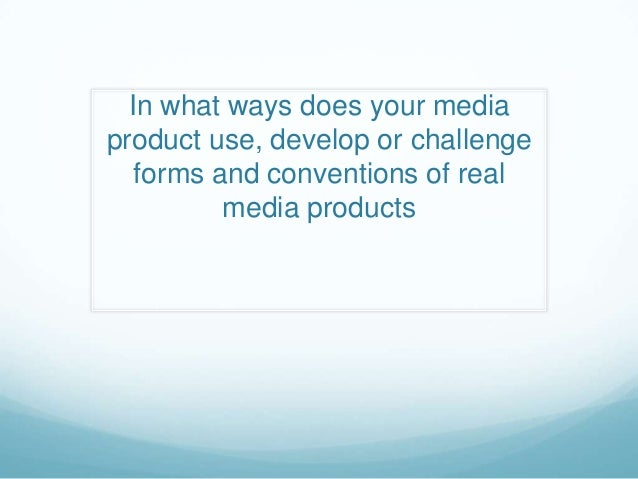 In what ways does your mediaproduct use, develop or challenge   forms and conventions of real          media products