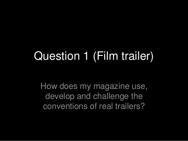 Question 1 (Film trailer) How does my magazine use,  develop and challenge the conventions of real trailers?