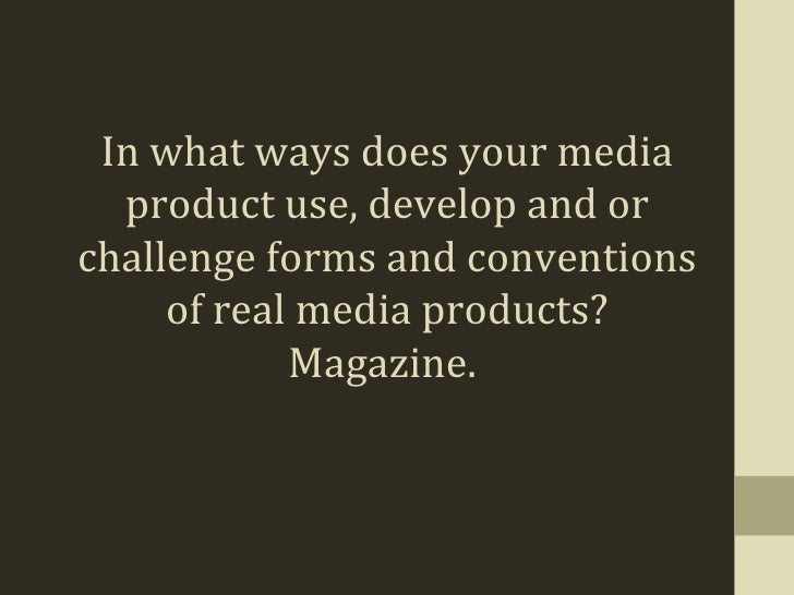 In what ways does your media  product use, develop and orchallenge forms and conventions     of real media products?      ...