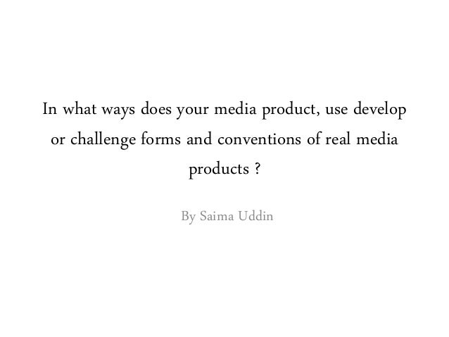 In what ways does your media product, use develop or challenge forms and conventions of real media products ? By Saima Udd...
