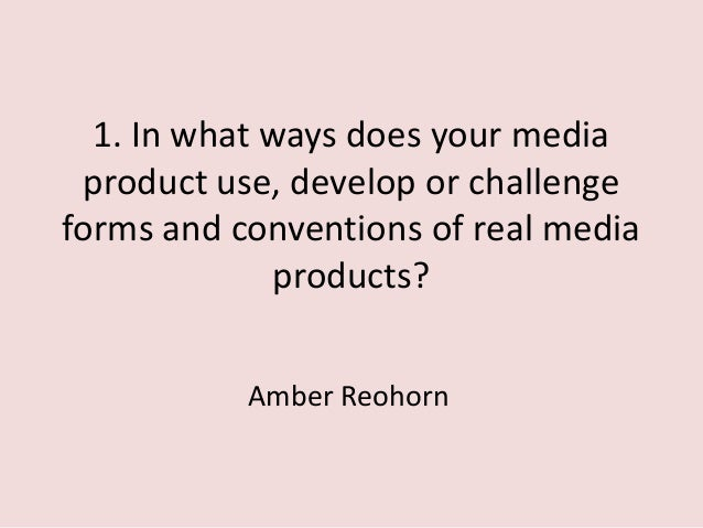 1. In what ways does your media product use, develop or challenge forms and conventions of real media products? Amber Reoh...