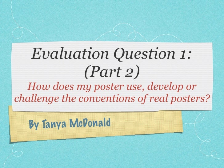 Evaluation Question 1:         (Part 2)  How does my poster use, develop orchallenge the conventions of real posters?   By...
