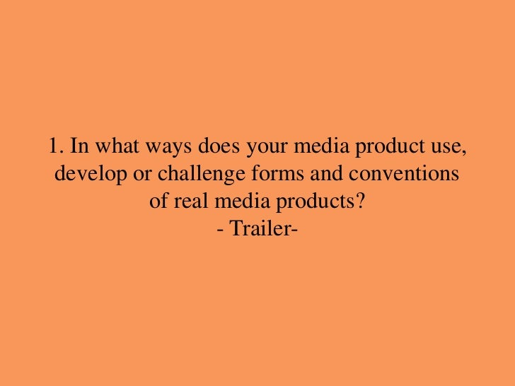 1. In what ways does your media product use, develop or challenge forms and conventions           of real media products? ...