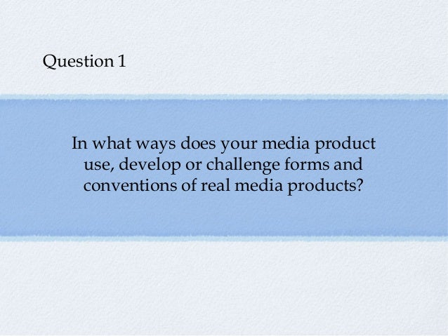 Question 1   In what ways does your media product     use, develop or challenge forms and     conventions of real media pr...