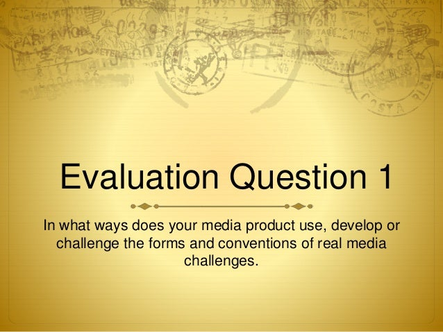 Evaluation Question 1 In what ways does your media product use, develop or challenge the forms and conventions of real med...