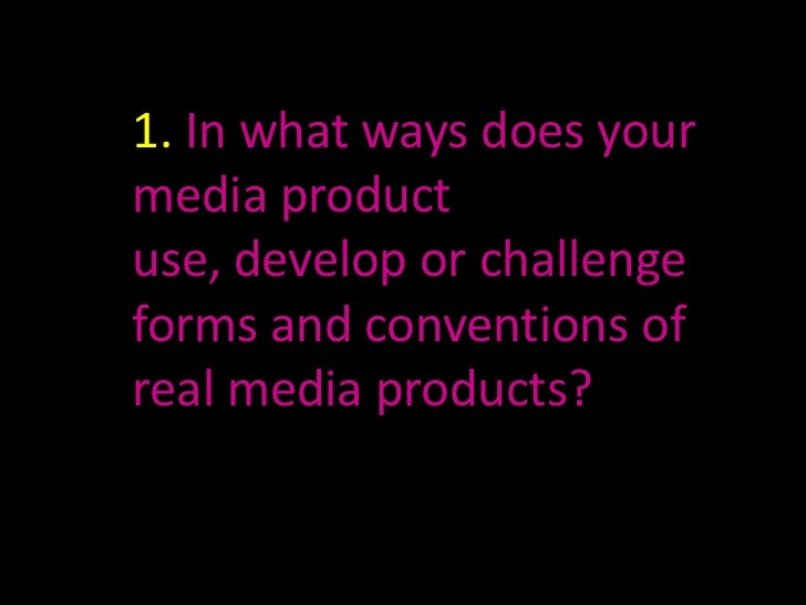 1. In what ways does yourmedia productuse, develop or challengeforms and conventions ofreal media products?